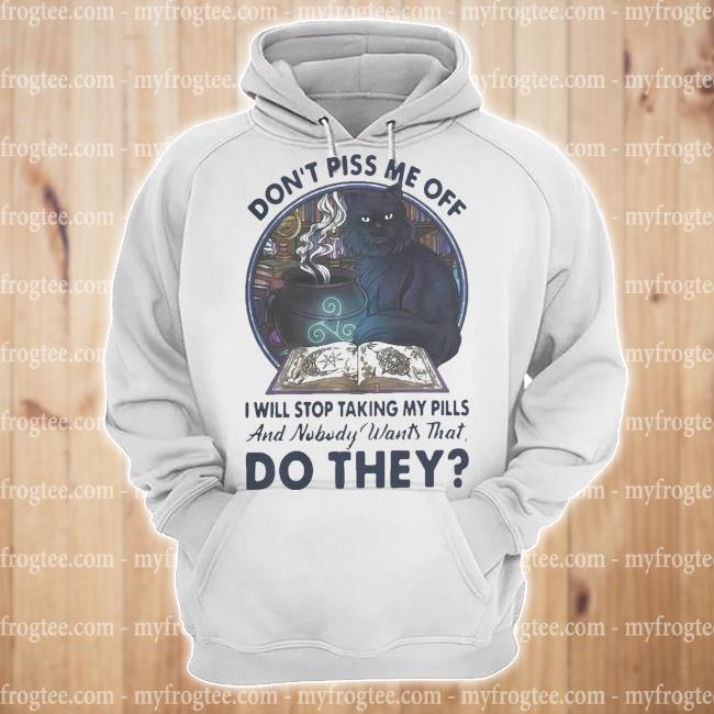 Cat don't piss me off I will stop taking my pills and nobody wants that do they s hoodie