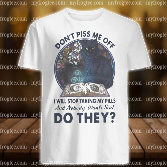 Cat don't piss me off I will stop taking my pills and nobody wants that do they shirt