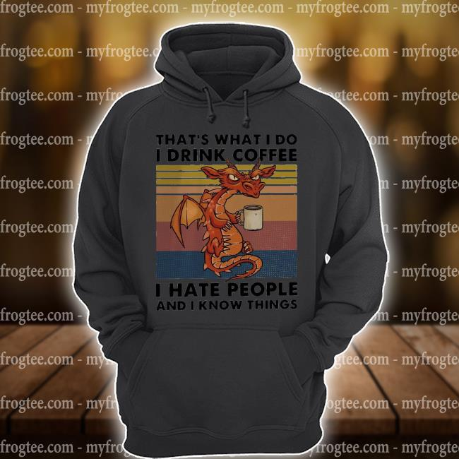 Dragon that's what I do I drink coffee I hate people and I know things vintage s hoodie