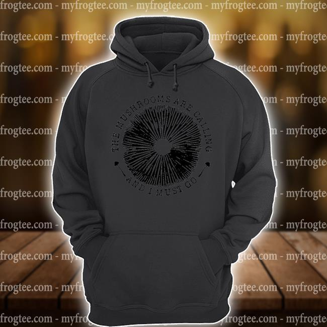 The mushrooms are calling and I must go s hoodie