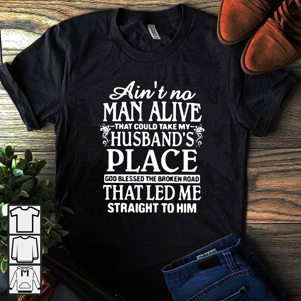 Ain't no man alive that could take my husband's place god blessed the broken road shirt