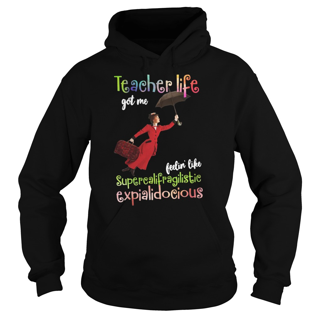 Teacher life got me feelin' like supercalifragilisticexpialidocious shirt hoodie