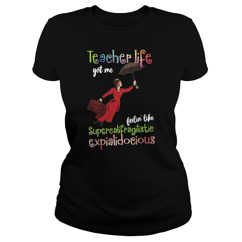 Teacher life got me feelin' like supercalifragilisticexpialidocious shirt ladies tee