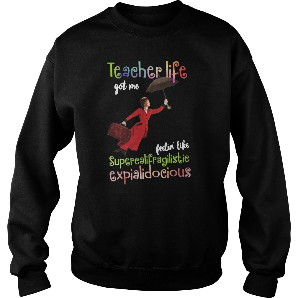 Teacher life got me feelin' like supercalifragilisticexpialidocious shirt sweater