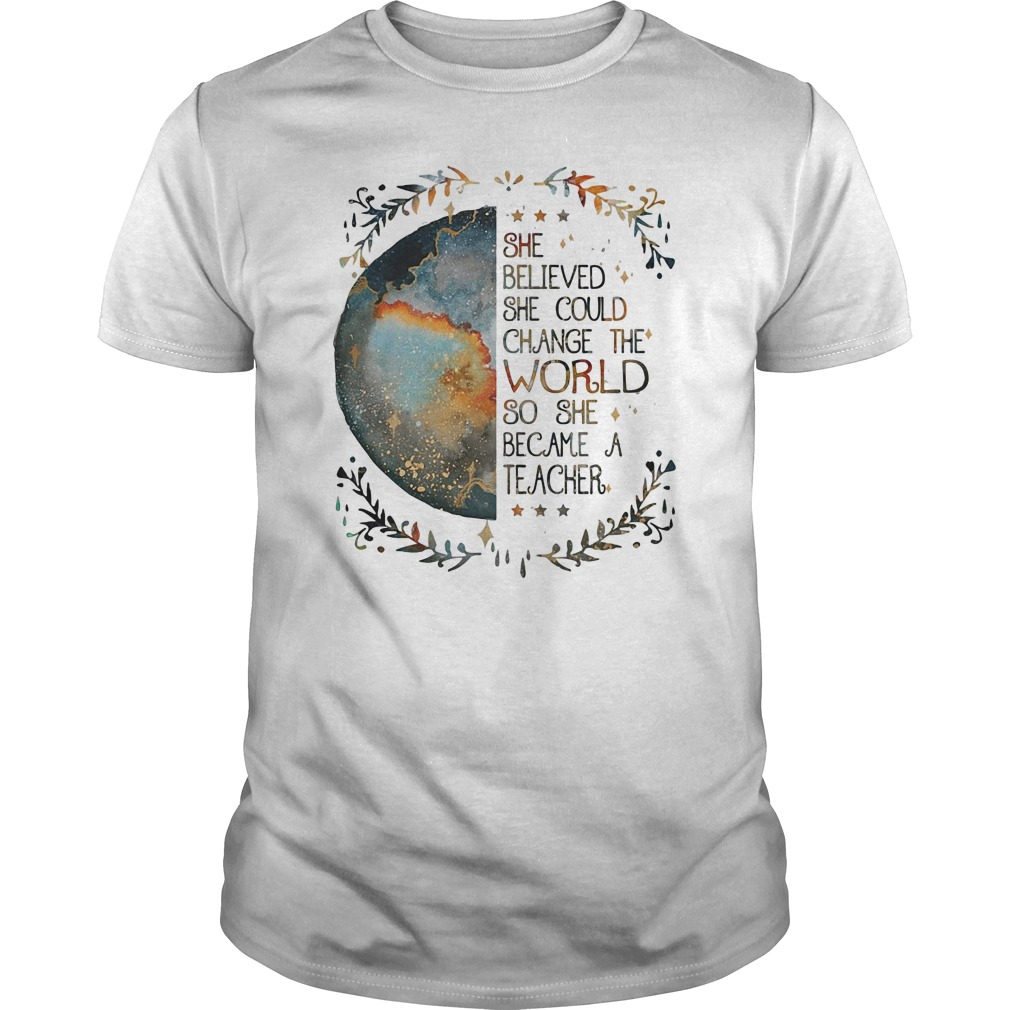 She believed she could change the world so she became a teacher guys tee