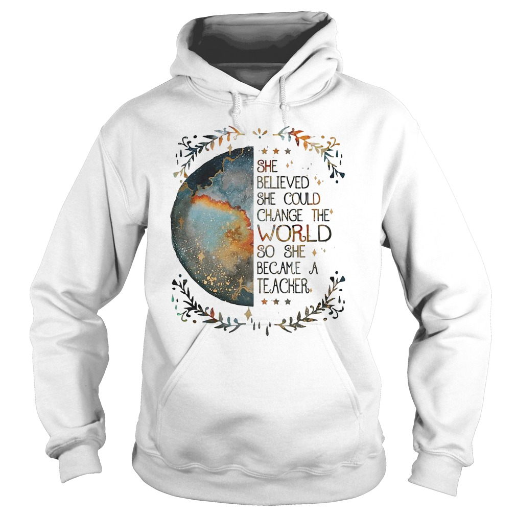 She believed she could change the world so she became a teacher hoodie
