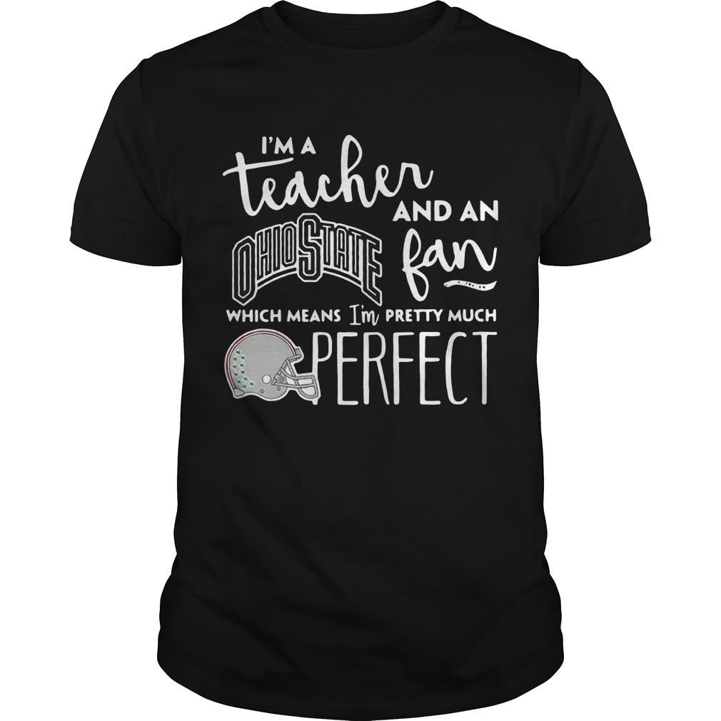I'm a teacher and an Ohio State fan which mean I'm pretty much perfect shirt