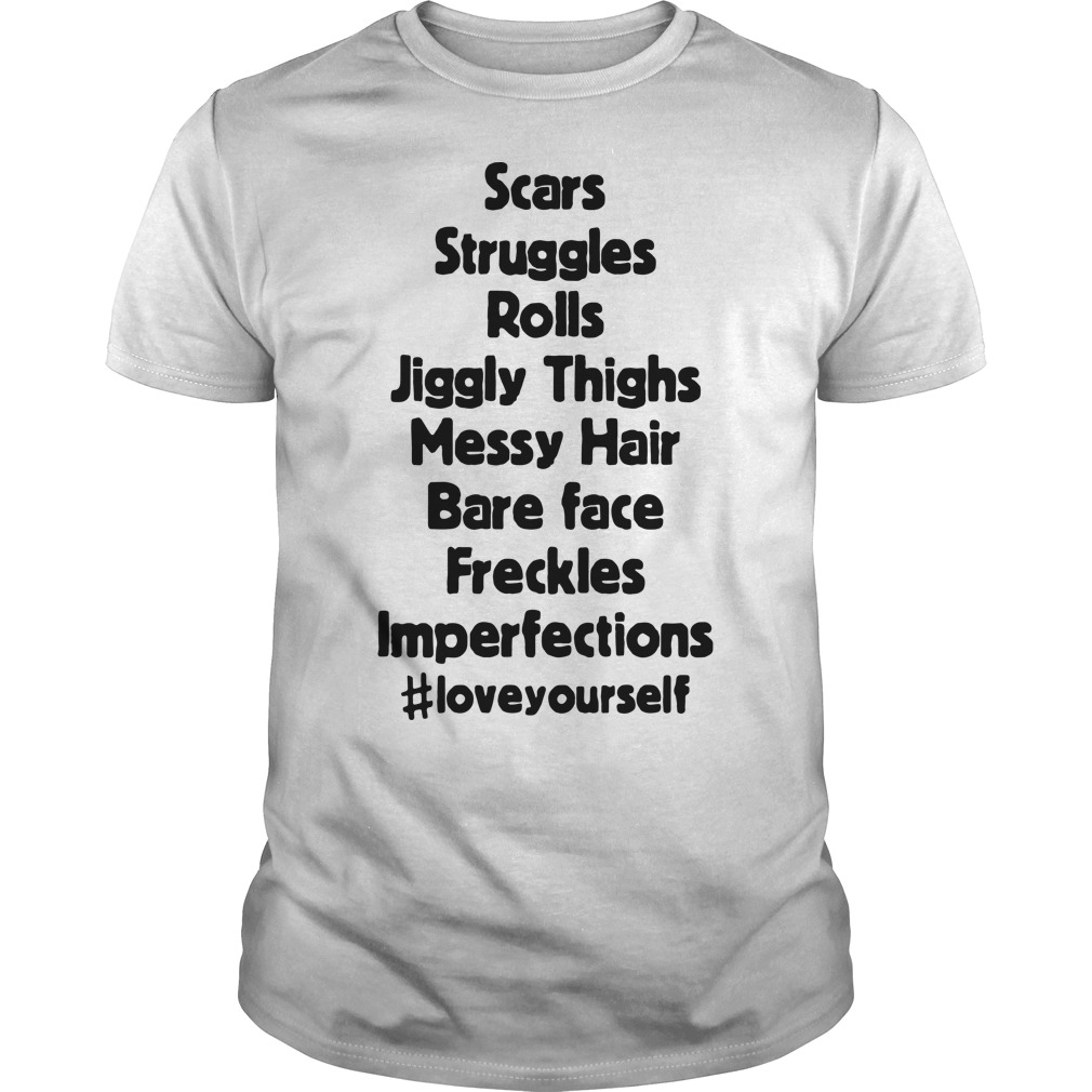 Scar struggles rolls jiggly thighs messy hair bare face freckles imperfections love your self shirt